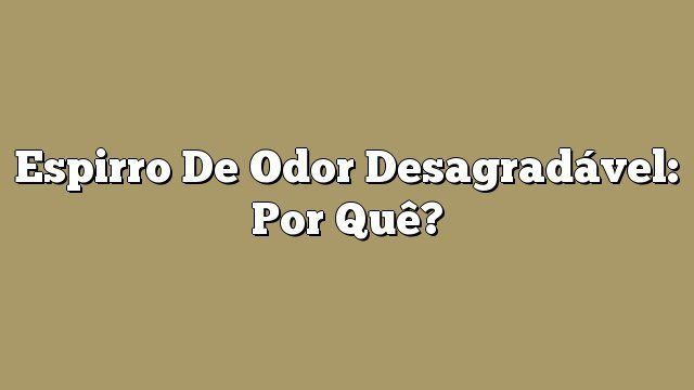 Espirro de odor desagradável: por quê?