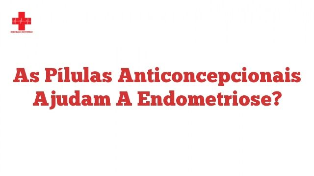 As pílulas anticoncepcionais ajudam a endometriose?