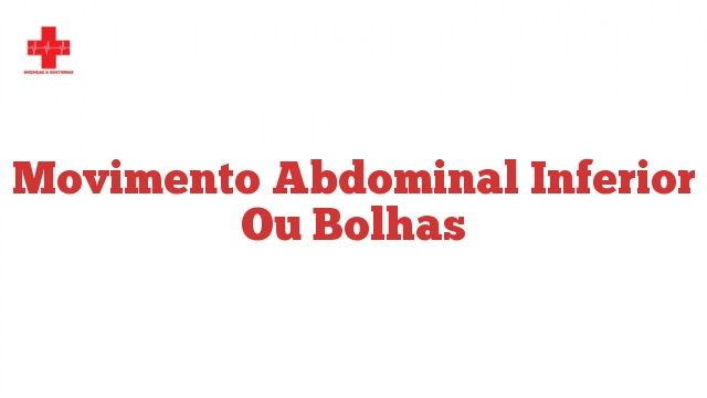 Movimento abdominal inferior ou bolhas