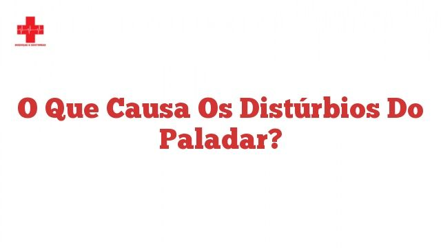 O que causa os distúrbios do paladar?