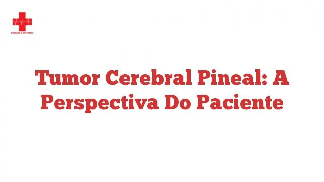 Tumor cerebral pineal: a perspectiva do paciente